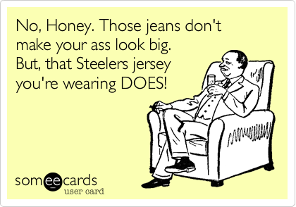 No, Honey. Those jeans don't make your ass look big.