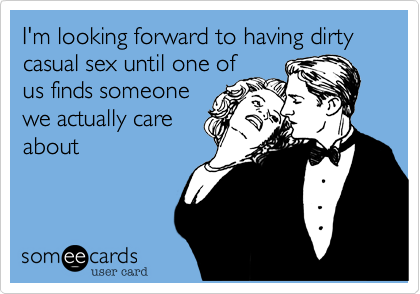 I'm looking forward to having dirty casual sex until one ofus finds someonewe actually careabout