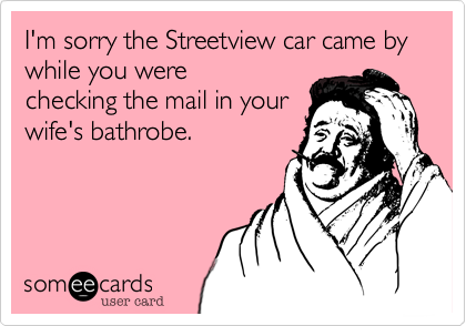 I'm sorry the Streetview car came by while you werechecking the mail in yourwife's bathrobe.