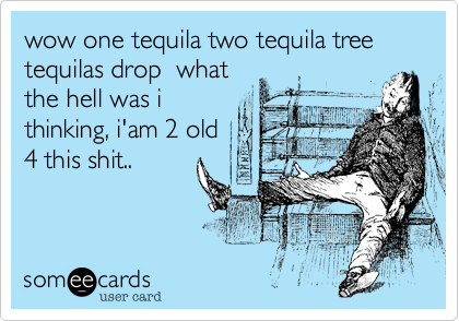 wow one tequila two tequila tree tequilas drop  what