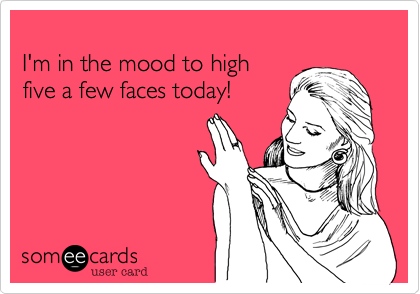 I'm in the mood to highfive a few faces today!