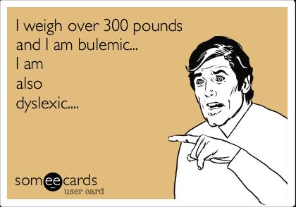 I weigh over 300 poundsand I am bulemic...I amalsodyslexic....