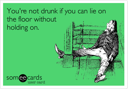 You're not drunk if you can lie on the floor withoutholding on.