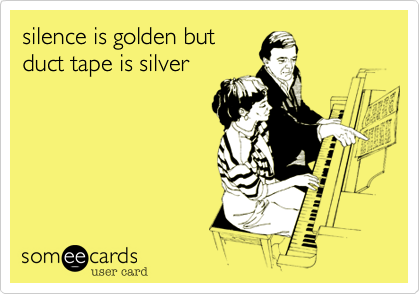silence is golden butduct tape is silver