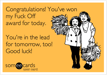 Congratulations! You've wonmy Fuck Offaward for today.You're in the leadfor tomorrow, too! Good luck!