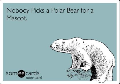 Nobody Picks a Polar Bear for a Mascot.