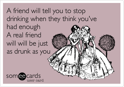 A friend will tell you to stop drinking when they think you've had enoughA real friendwill will be justas drunk as you