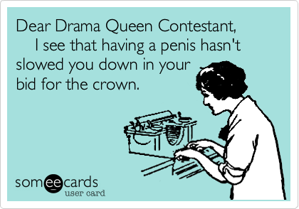 Dear Drama Queen Contestant,    I see that having a penis hasn't slowed you down in yourbid for the crown.