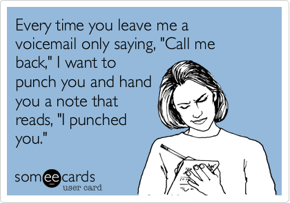 """Every time you leave me a voicemail only saying, """"Call me back,"""" I want topunch you and handyou a note thatreads, """"I punchedyou."""""""