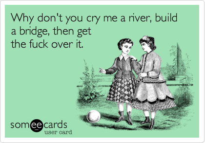 Why don't you cry me a river, build a bridge, then get
