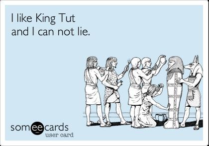I like King Tutand I can not lie.