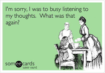 I'm sorry, I was to busy listening to my thoughts.  What was that