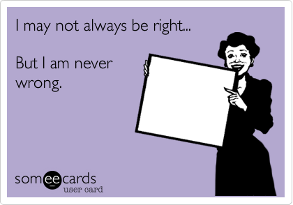 I may not always be right...