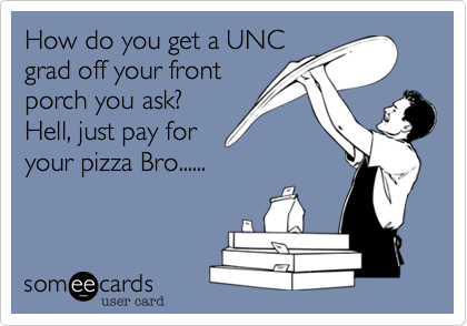 How do you get a UNCgrad off your frontporch you ask? Hell, just pay foryour pizza Bro......