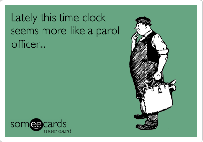 Lately this time clockseems more like a parolofficer...