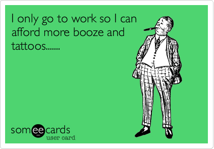 I only go to work so I canafford more booze andtattoos.......