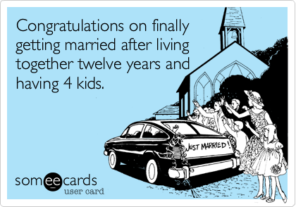 Congratulations on finallygetting married after livingtogether twelve years andhaving 4 kids.