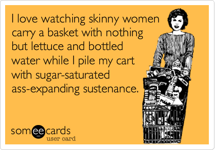 I love watching skinny womencarry a basket with nothingbut lettuce and bottledwater while I pile my cartwith sugar-saturatedass-expanding sustenance.