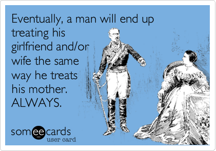 Eventually, a man will end up treating hisgirlfriend and/orwife the sameway he treatshis mother.ALWAYS.