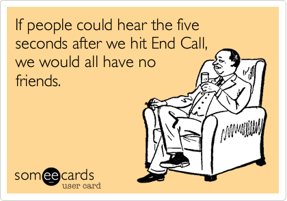 If people could hear the five seconds after we hit End Call,we would all have nofriends.