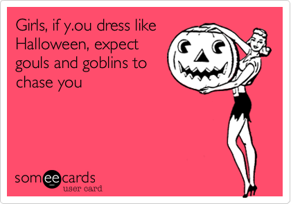 Girls, if y.ou dress likeHalloween, expectgouls and goblins tochase you