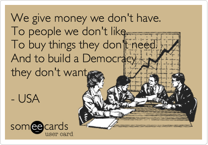 We give money we don't have.To people we don't like.To buy things they don't need.And to build a Democracythey don't want- USA