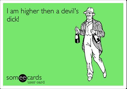 I am higher then a devil'sdick!