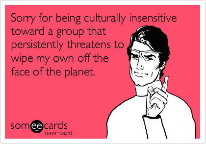 Sorry for being culturally insensitive toward a group that