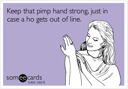 Keep that pimp hand strong, just in case a ho gets out of line.