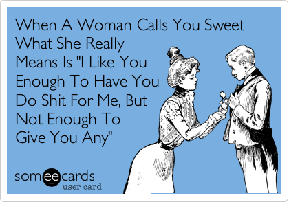 """When A Woman Calls You Sweet What She ReallyMeans Is """"I Like YouEnough To Have YouDo Shit For Me, ButNot Enough ToGive You Any"""""""