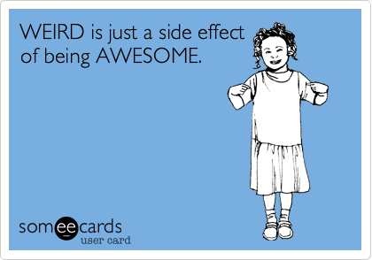 WEIRD is just a side effectof being AWESOME.