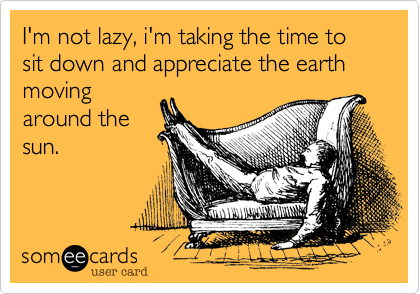 I'm not lazy, i'm taking the time to sit down and appreciate the earth moving