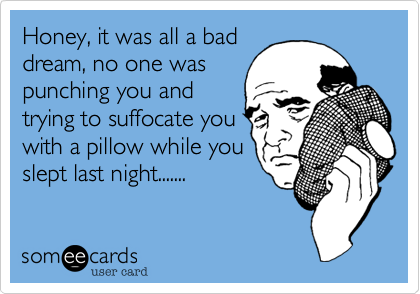 Honey, it was all a baddream, no one waspunching you andtrying to suffocate youwith a pillow while youslept last night.......