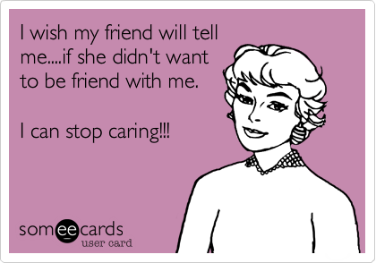 I wish my friend will tellme....if she didn't wantto be friend with me.I can stop caring!!!