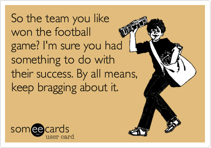 So the team you likewon the football game? I'm sure you hadsomething to do withtheir success. By all means,keep bragging about it.