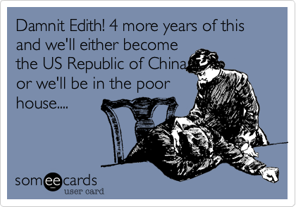 Damnit Edith! 4 more years of this and we'll either become