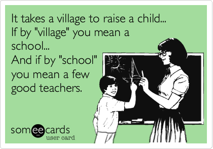 """It takes a village to raise a child...If by """"village"""" you mean aschool...And if by """"school""""you mean a fewgood teachers."""
