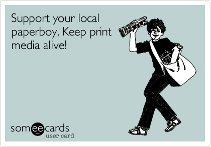 Support your localpaperboy, Keep printmedia alive!