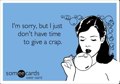 I'm sorry, but I just       don't have time         to give a crap.