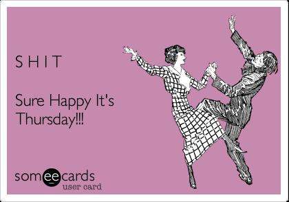 S H I TSure Happy It's Thursday!!!