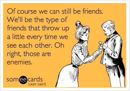 Of course we can still be friends. We'll be the type of