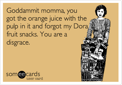 Goddammit momma, you got the orange juice with thepulp in it and forgot my Dorafruit snacks. You are adisgrace.