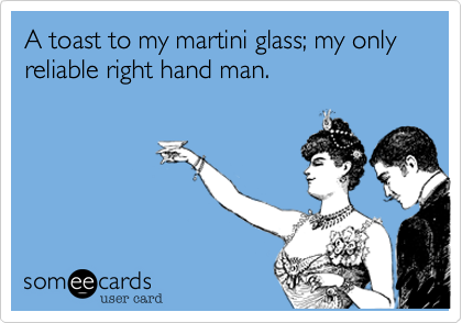 A toast to my martini glass; my only reliable right hand man.