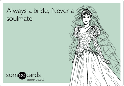 Always a bride, Never asoulmate.