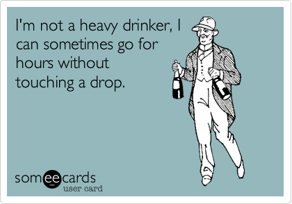 I'm not a heavy drinker, I
