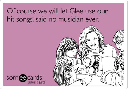 Of course we will let Glee use our hit songs, said no musician ever.