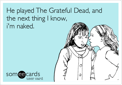 He played The Grateful Dead, and the next thing I know,i'm naked.