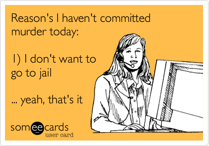 Reason's I haven't committed murder today:  1) I don't want togo to jail... yeah, that's it