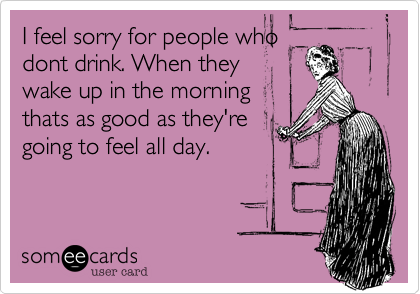 I feel sorry for people whodont drink. When theywake up in the morningthats as good as they'regoing to feel all day.