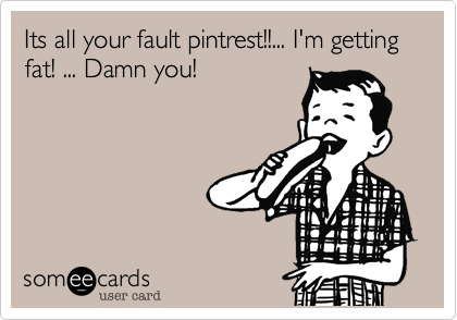 Its all your fault pintrest!!... I'm getting fat! ... Damn you!